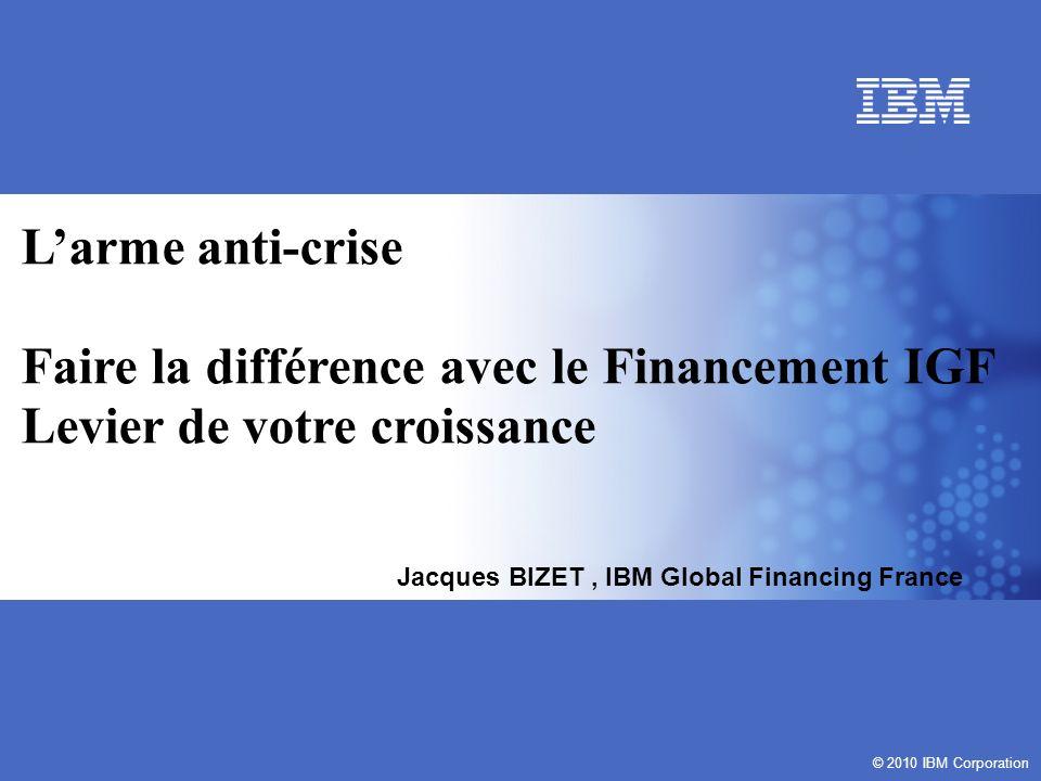 © 2010 IBM Corporation Larme anti-crise Faire la différence avec le Financement IGF Levier de votre croissance © 2010 IBM Corporation Jacques BIZET, IBM Global Financing France