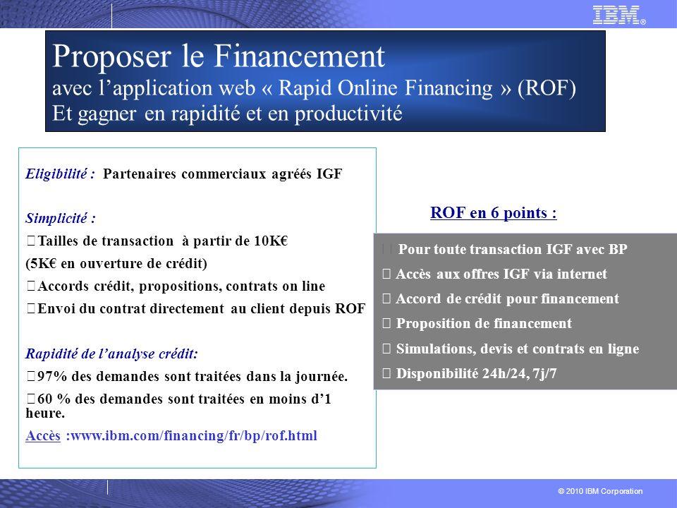 © 2010 IBM Corporation Eligibilité : Partenaires commerciaux agréés IGF Simplicité : Tailles de transaction à partir de 10K (5K en ouverture de crédit) Accords crédit, propositions, contrats on line Envoi du contrat directement au client depuis ROF Rapidité de lanalyse crédit: 97% des demandes sont traitées dans la journée.