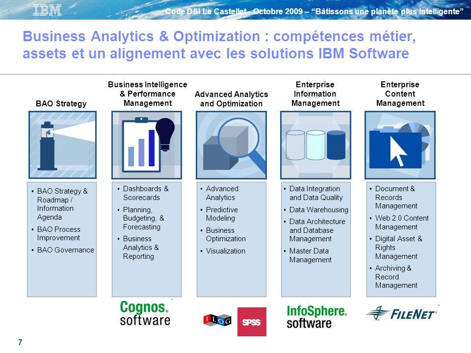 Code DSI Le Castellet– Octobre 2009 – Bâtissons une planète plus intelligente 18 En synthèse : pourquoi IBM a lancé une nouvelle ligne de services autour de loptimisation des analyses métier et du pilotage de la performance La croissance exponentielle des volumes, de la diversité et des niveaux de granularité de linformation augmente considérablement la complexité Les entreprises cherchent à mieux utiliser linformation afin de prendre plus rapidement de meilleures décisions, optimiser leur action, et une meilleure prédictibilité IBM crée une nouvelle ligne de services - Business Analytics and Optimization – pour amener ces capacités à ses clients Une complexité nouvelle qui nécessite de changer Les entreprises doivent changer radicalement leur façon de travailler IBM est en mesure damener des solutions complètes pour répondre à cela