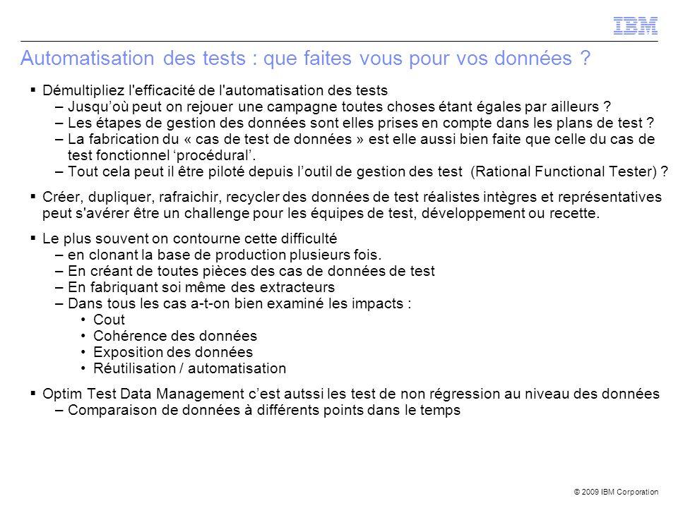 © 2009 IBM Corporation Automatisation des tests : que faites vous pour vos données ? Démultipliez l'efficacité de l'automatisation des tests –Jusquoù