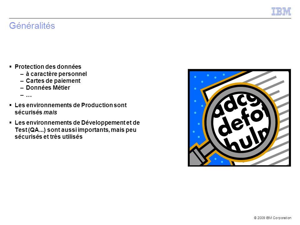 © 2009 IBM Corporation Généralités Protection des données –à caractère personnel –Cartes de paiement –Données Métier –… Les environnements de Producti