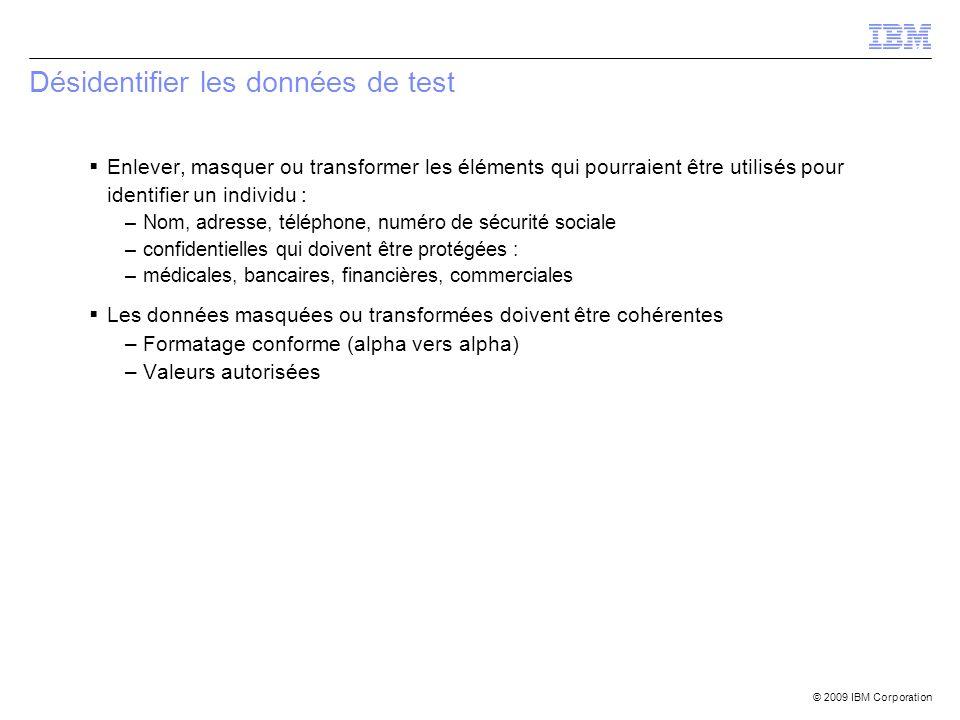 © 2009 IBM Corporation Désidentifier les données de test Enlever, masquer ou transformer les éléments qui pourraient être utilisés pour identifier un