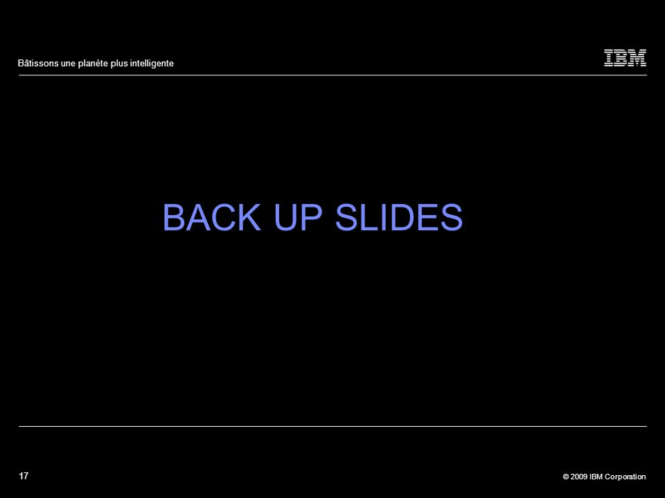 17 © 2009 IBM Corporation Bâtissons une planète plus intelligente BACK UP SLIDES