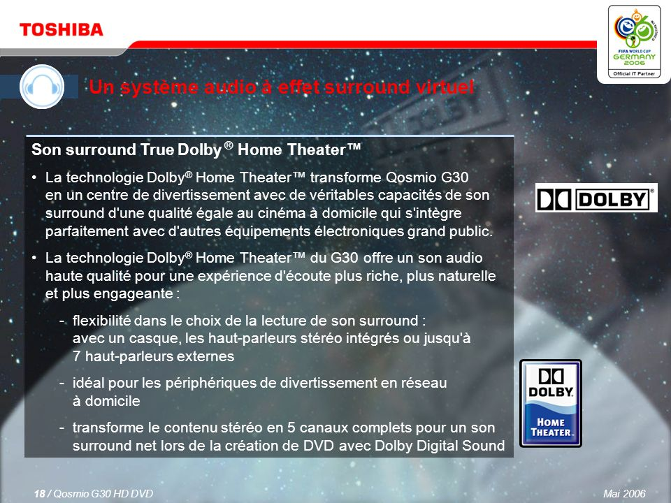 Mai 200617 / Qosmio G30 HD DVD Un système audio à effet surround virtuel Qosmio G30 est équipé de haut-parleurs stéréo Harman Kardon ® avec la nouvelle technologie bass-reflex qui offre une qualité de son supérieure grâce à la clarté et l amplification des basses.