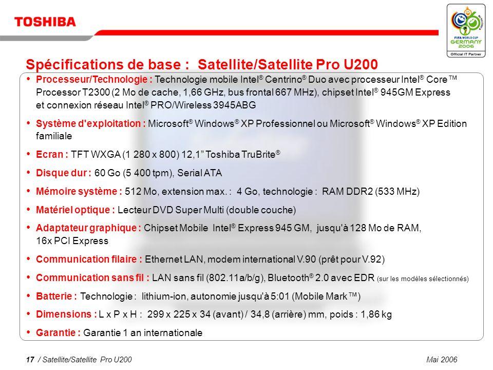 Mai 200616 / Satellite/Satellite Pro U200 Une connectivité simplifiée dans tous les environnements LAN sans fil 802.11a/b/g intégré Modem v.92 LAN Ethernet Bluetooth ® version 2.0 avec EDR sur les modèles sélectionnés Idéal pour les appels VoIP Microphone intégré, haut-parleurs stéréo et sortie audio Fonction de connexion sans fil de Toshiba Confort et sécurité de l authentification automatique des mots de passe à l aide d un téléphone Bluetooth ® (sur les modèles sélectionnés)
