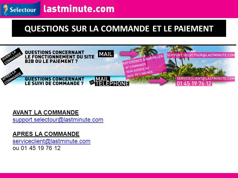 AVANT LA COMMANDE support.selectour@lastminute.com APRES LA COMMANDE serviceclient@lastminute.com ou 01 45 19 76 12 QUESTIONS SUR LA COMMANDE ET LE PA