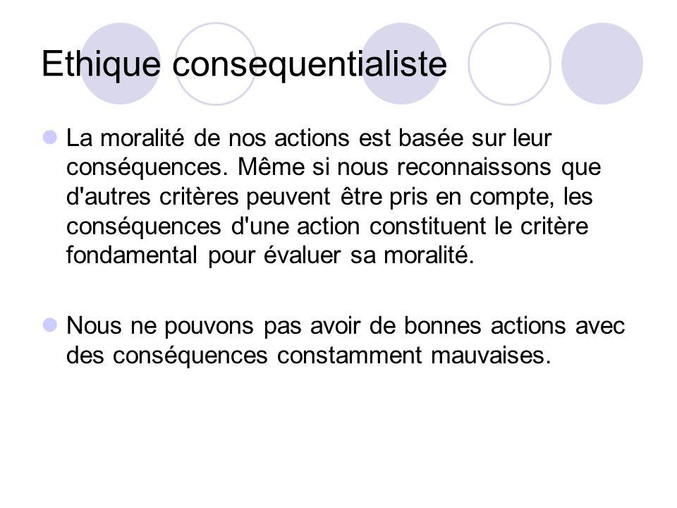 Ethique consequentialiste La moralité de nos actions est basée sur leur conséquences.