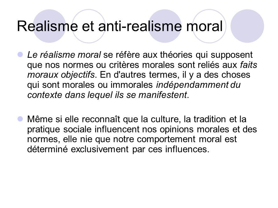 Realisme et anti-realisme moral Le réalisme moral se réfère aux théories qui supposent que nos normes ou critères morales sont reliés aux faits moraux objectifs.