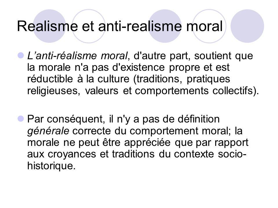 Realisme et anti-realisme moral Lanti-réalisme moral, d autre part, soutient que la morale n a pas d existence propre et est réductible à la culture (traditions, pratiques religieuses, valeurs et comportements collectifs).