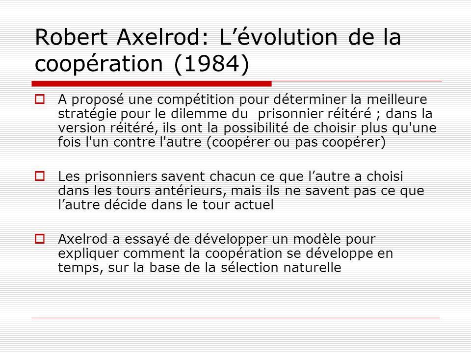 Robert Axelrod: Lévolution de la coopération (1984) A proposé une compétition pour déterminer la meilleure stratégie pour le dilemme du prisonnier réitéré ; dans la version réitéré, ils ont la possibilité de choisir plus qu une fois l un contre l autre (coopérer ou pas coopérer) Les prisonniers savent chacun ce que lautre a choisi dans les tours antérieurs, mais ils ne savent pas ce que lautre décide dans le tour actuel Axelrod a essayé de développer un modèle pour expliquer comment la coopération se développe en temps, sur la base de la sélection naturelle
