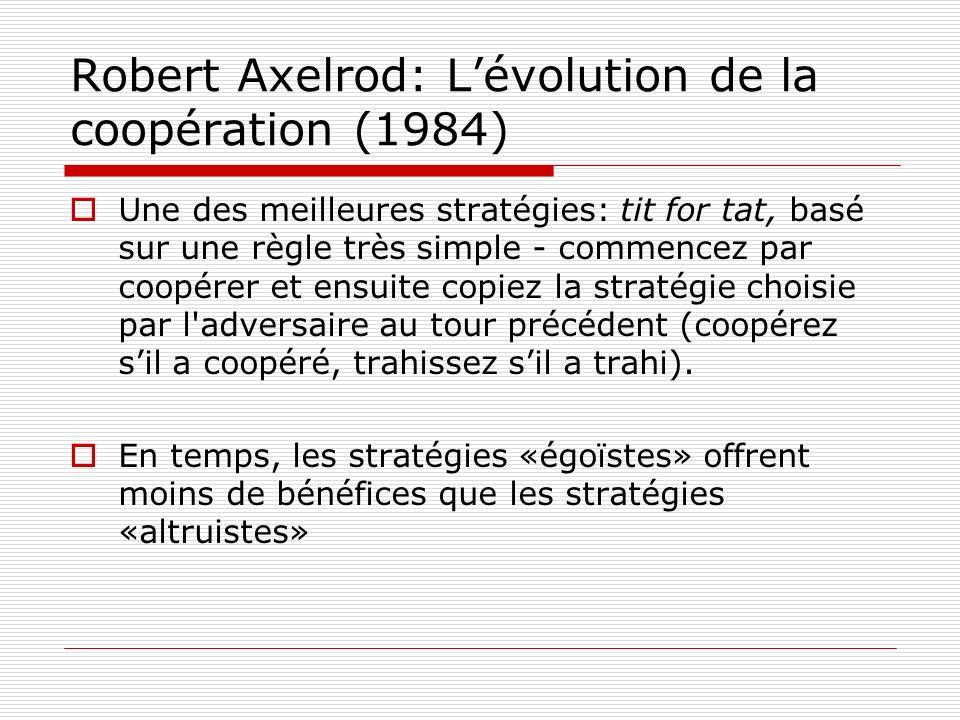 Robert Axelrod: Lévolution de la coopération (1984) Une des meilleures stratégies: tit for tat, basé sur une règle très simple - commencez par coopérer et ensuite copiez la stratégie choisie par l adversaire au tour précédent (coopérez sil a coopéré, trahissez sil a trahi).