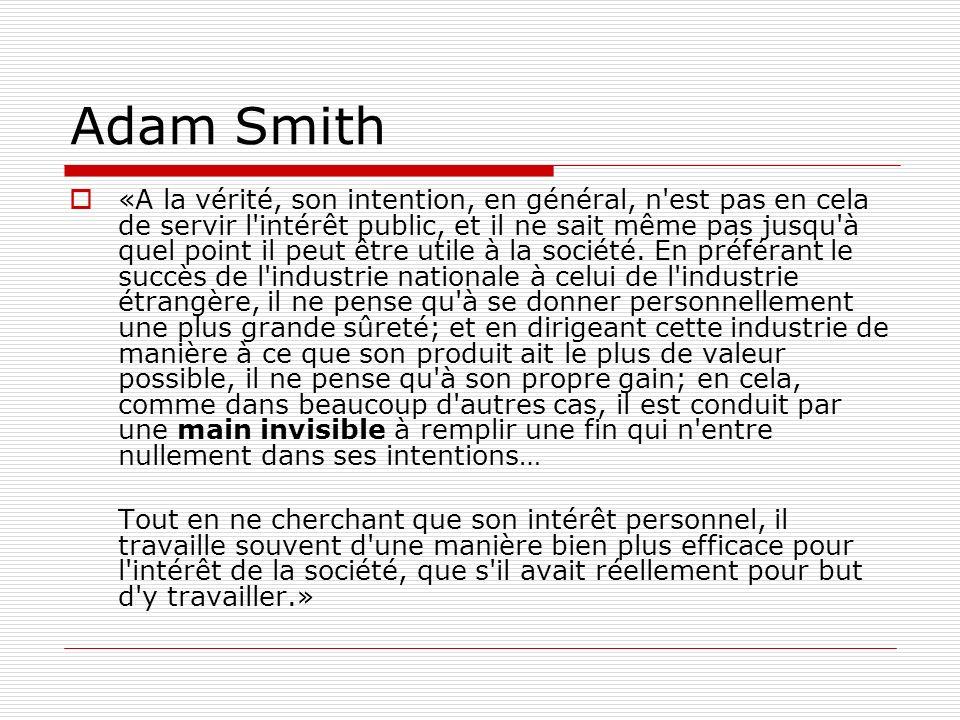 Adam Smith «A la vérité, son intention, en général, n est pas en cela de servir l intérêt public, et il ne sait même pas jusqu à quel point il peut être utile à la société.