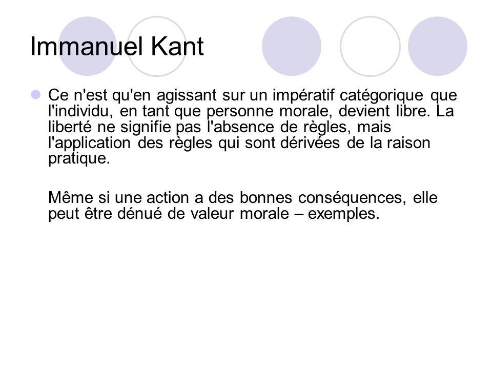 Immanuel Kant Ce n'est qu'en agissant sur un impératif catégorique que l'individu, en tant que personne morale, devient libre. La liberté ne signifie