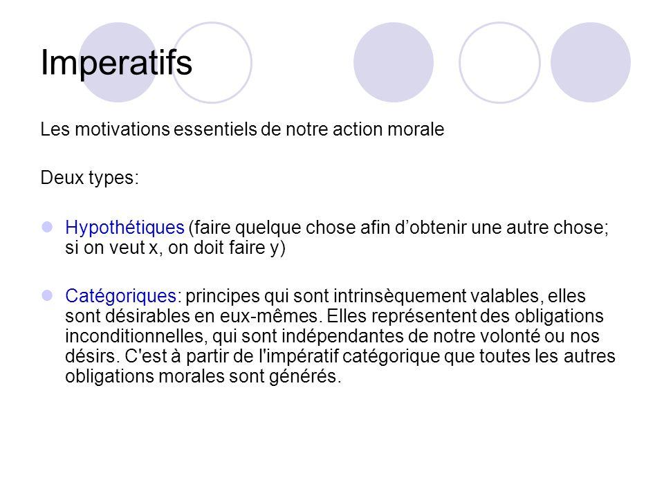 Imperatifs Les motivations essentiels de notre action morale Deux types: Hypothétiques (faire quelque chose afin dobtenir une autre chose; si on veut