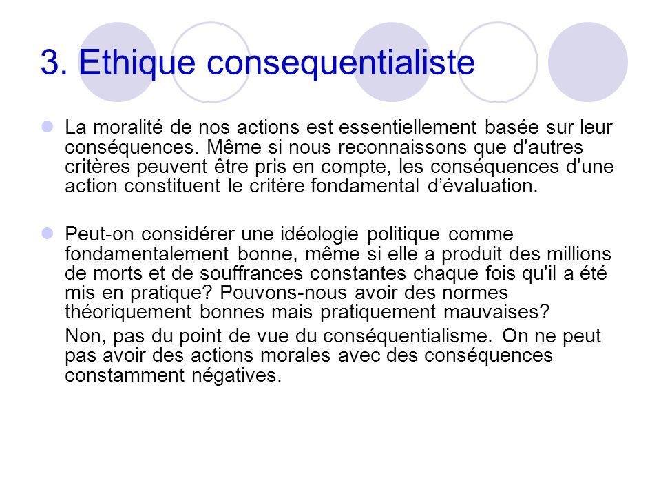 3. Ethique consequentialiste La moralité de nos actions est essentiellement basée sur leur conséquences. Même si nous reconnaissons que d'autres critè