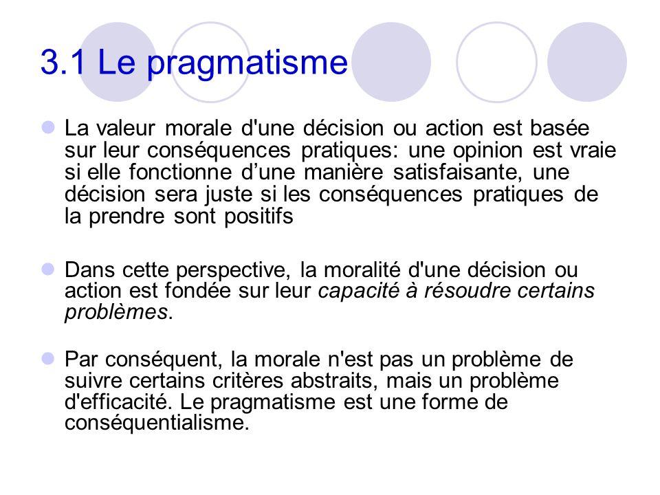 3.1 Le pragmatisme La valeur morale d'une décision ou action est basée sur leur conséquences pratiques: une opinion est vraie si elle fonctionne dune