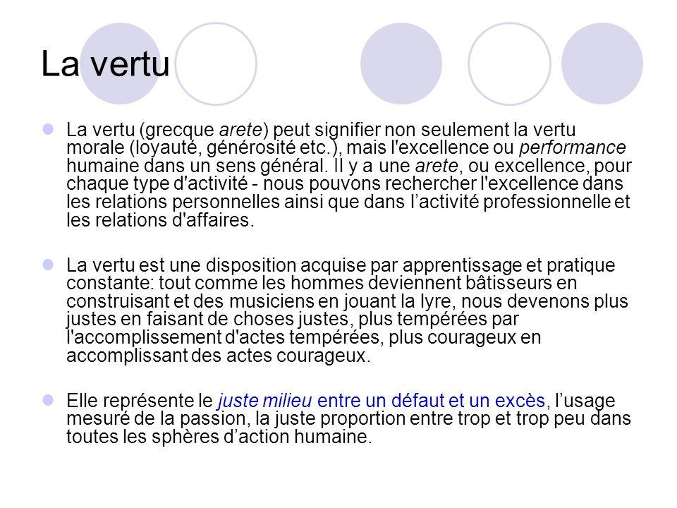 La vertu La vertu (grecque arete) peut signifier non seulement la vertu morale (loyauté, générosité etc.), mais l'excellence ou performance humaine da