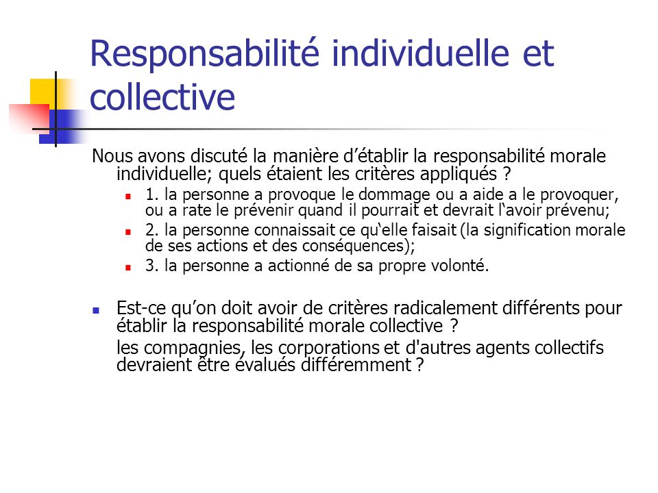 Responsabilité individuelle et collective Nous avons discuté la manière détablir la responsabilité morale individuelle; quels étaient les critères app