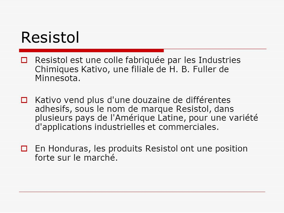 Resistol Resistol est une colle fabriquée par les Industries Chimiques Kativo, une filiale de H. B. Fuller de Minnesota. Kativo vend plus d'une douzai