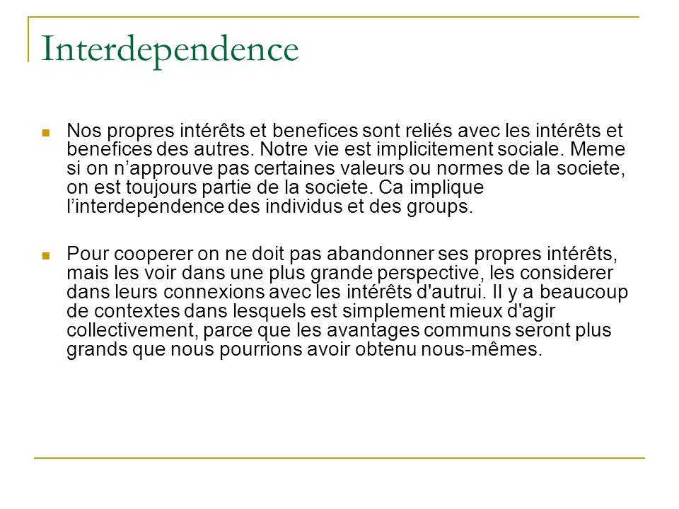 Interdependence Nos propres intérêts et benefices sont reliés avec les intérêts et benefices des autres. Notre vie est implicitement sociale. Meme si