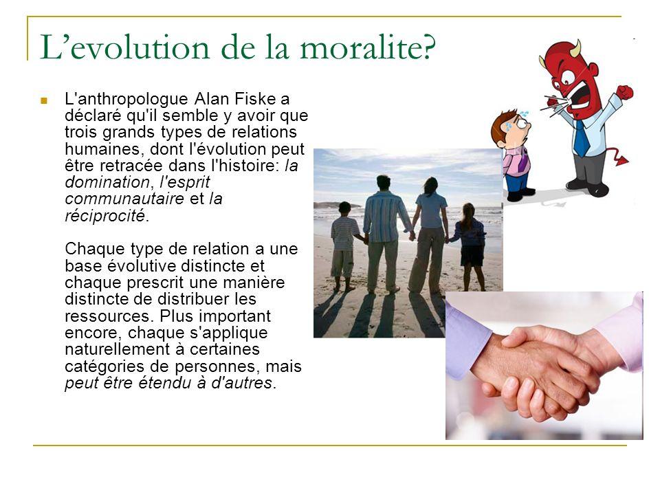 Levolution de la moralite? L'anthropologue Alan Fiske a déclaré qu'il semble y avoir que trois grands types de relations humaines, dont l'évolution pe