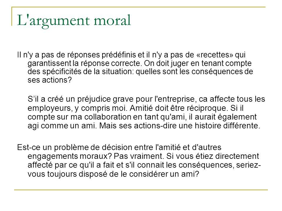 L'argument moral Il n'y a pas de réponses prédéfinis et il n'y a pas de «recettes» qui garantissent la réponse correcte. On doit juger en tenant compt