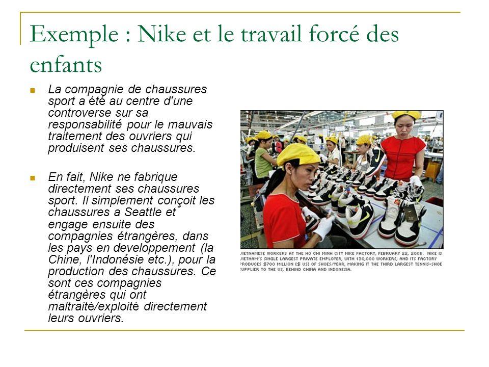 Exemple : Nike et le travail forcé des enfants La compagnie de chaussures sport a été au centre d une controverse sur sa responsabilité pour le mauvais traitement des ouvriers qui produisent ses chaussures.