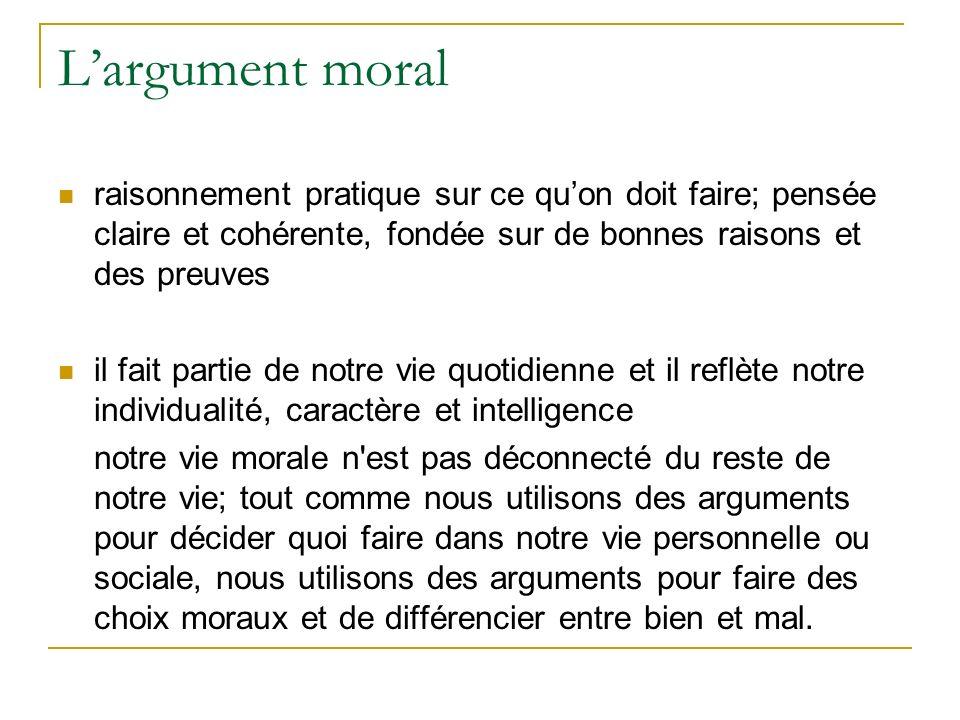 Largument moral raisonnement pratique sur ce quon doit faire; pensée claire et cohérente, fondée sur de bonnes raisons et des preuves il fait partie d