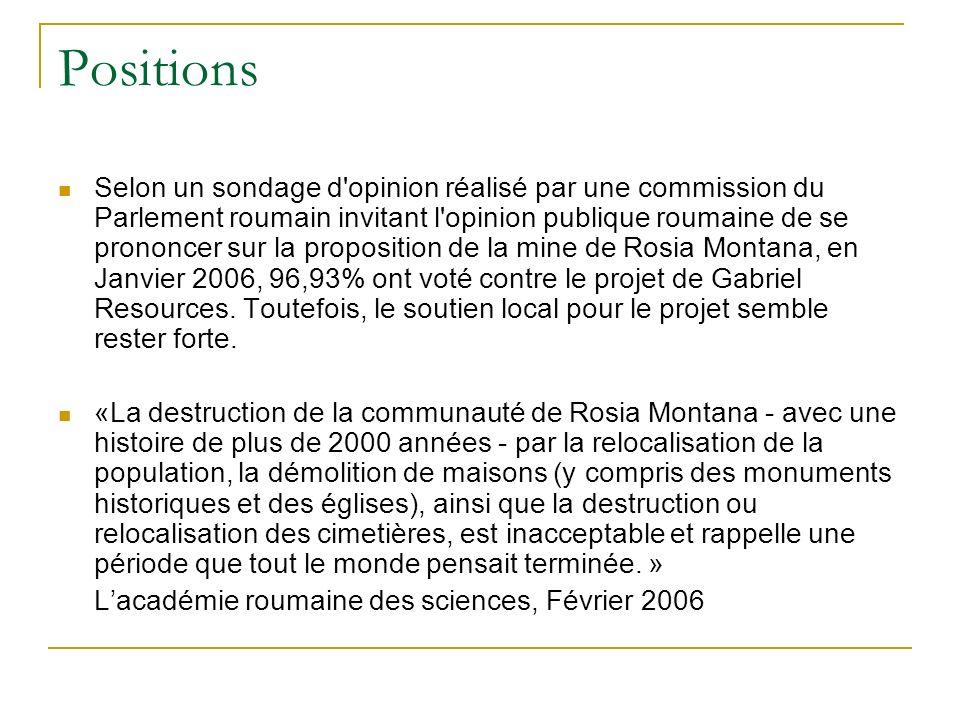 Positions Selon un sondage d opinion réalisé par une commission du Parlement roumain invitant l opinion publique roumaine de se prononcer sur la proposition de la mine de Rosia Montana, en Janvier 2006, 96,93% ont voté contre le projet de Gabriel Resources.