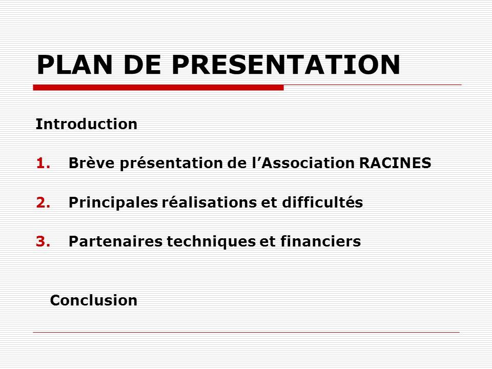 PLAN DE PRESENTATION Introduction 1.Brève présentation de lAssociation RACINES 2.Principales réalisations et difficultés 3.Partenaires techniques et financiers Conclusion