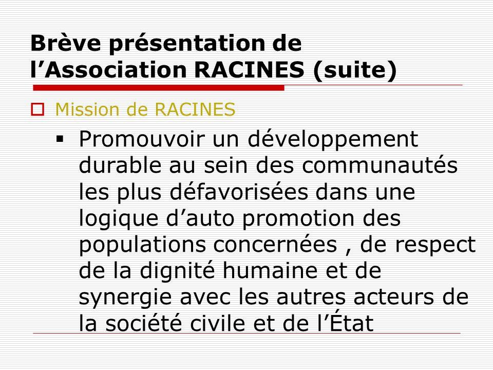 Brève présentation de lAssociation RACINES (suite) Mission de RACINES Promouvoir un développement durable au sein des communautés les plus défavorisées dans une logique dauto promotion des populations concernées, de respect de la dignité humaine et de synergie avec les autres acteurs de la société civile et de lÉtat