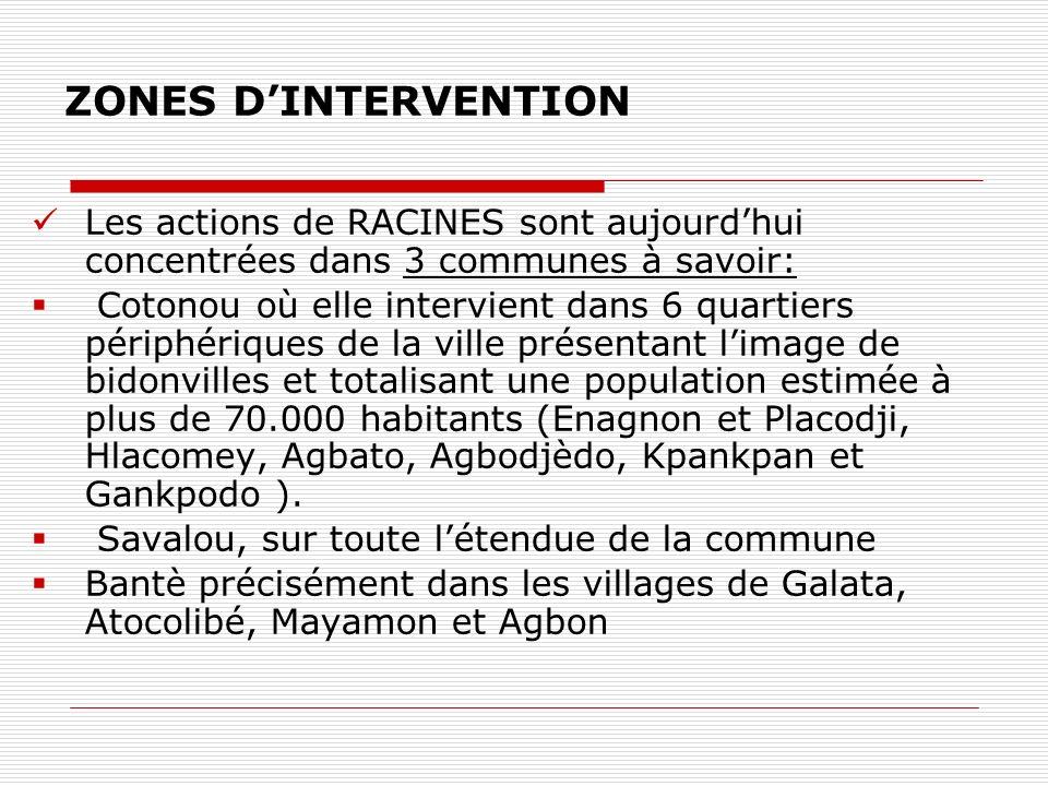 ZONES DINTERVENTION Les actions de RACINES sont aujourdhui concentrées dans 3 communes à savoir: Cotonou où elle intervient dans 6 quartiers périphériques de la ville présentant limage de bidonvilles et totalisant une population estimée à plus de 70.000 habitants (Enagnon et Placodji, Hlacomey, Agbato, Agbodjèdo, Kpankpan et Gankpodo ).