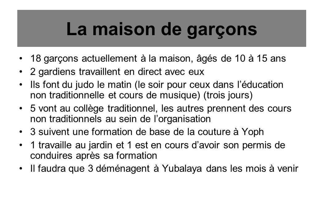 La maison de garçons 18 garçons actuellement à la maison, âgés de 10 à 15 ans 2 gardiens travaillent en direct avec eux Ils font du judo le matin (le soir pour ceux dans léducation non traditionnelle et cours de musique) (trois jours) 5 vont au collège traditionnel, les autres prennent des cours non traditionnels au sein de lorganisation 3 suivent une formation de base de la couture à Yoph 1 travaille au jardin et 1 est en cours davoir son permis de conduires après sa formation Il faudra que 3 déménagent à Yubalaya dans les mois à venir