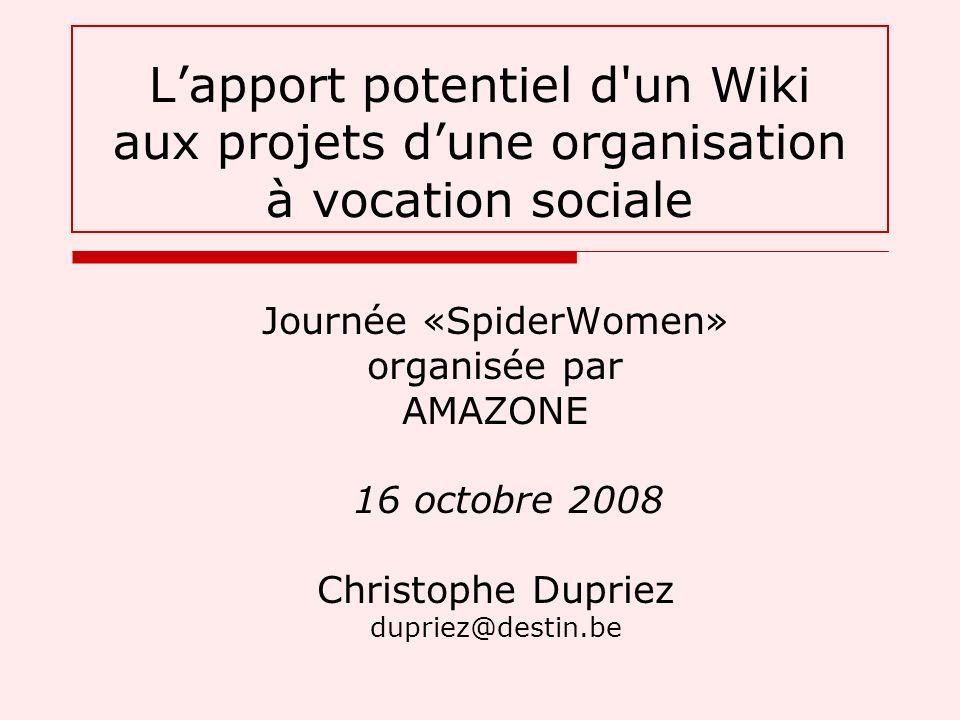 Journée «SpiderWomen» organisée par AMAZONE 16 octobre 2008 Christophe Dupriez dupriez@destin.be Lapport potentiel d un Wiki aux projets dune organisation à vocation sociale