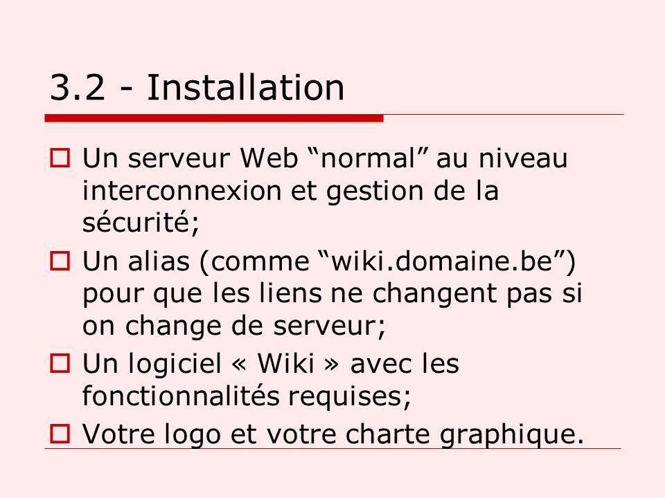 3.2 - Installation Un serveur Web normal au niveau interconnexion et gestion de la sécurité; Un alias (comme wiki.domaine.be) pour que les liens ne changent pas si on change de serveur; Un logiciel « Wiki » avec les fonctionnalités requises; Votre logo et votre charte graphique.