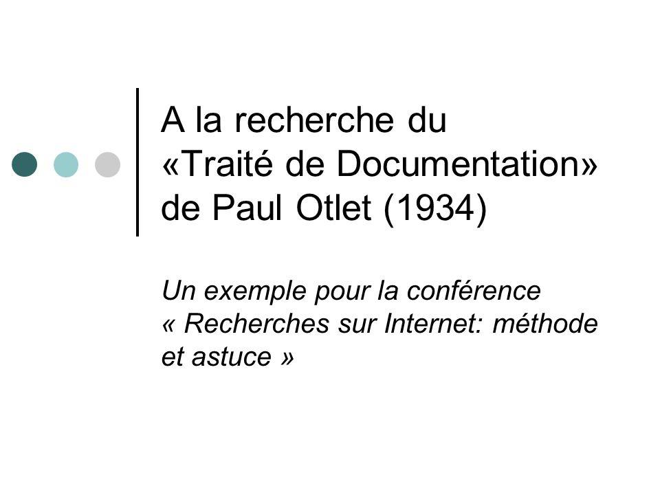 A la recherche du «Traité de Documentation» de Paul Otlet (1934) Un exemple pour la conférence « Recherches sur Internet: méthode et astuce »