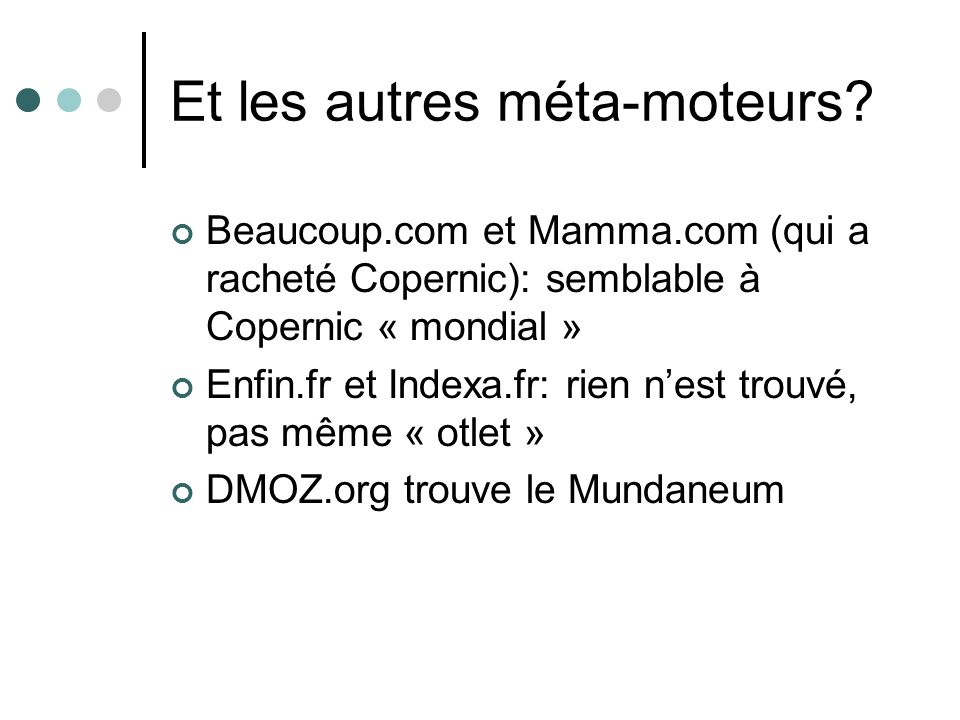 Et les autres méta-moteurs? Beaucoup.com et Mamma.com (qui a racheté Copernic): semblable à Copernic « mondial » Enfin.fr et Indexa.fr: rien nest trou
