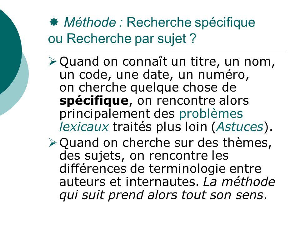 Méthode : Recherche spécifique ou Recherche par sujet ? Quand on connaît un titre, un nom, un code, une date, un numéro, on cherche quelque chose de s