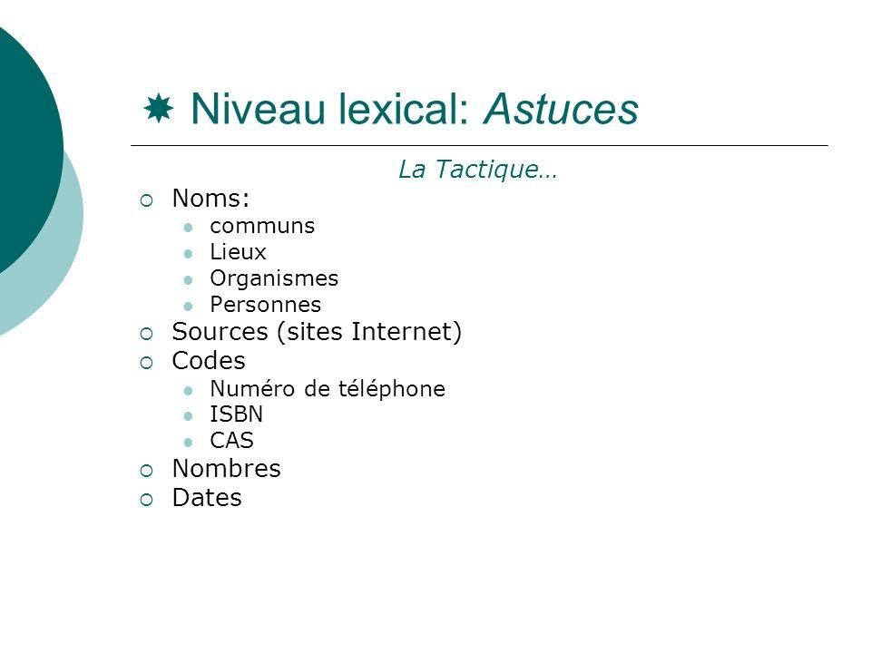 Niveau lexical: Astuces La Tactique… Noms: communs Lieux Organismes Personnes Sources (sites Internet) Codes Numéro de téléphone ISBN CAS Nombres Date