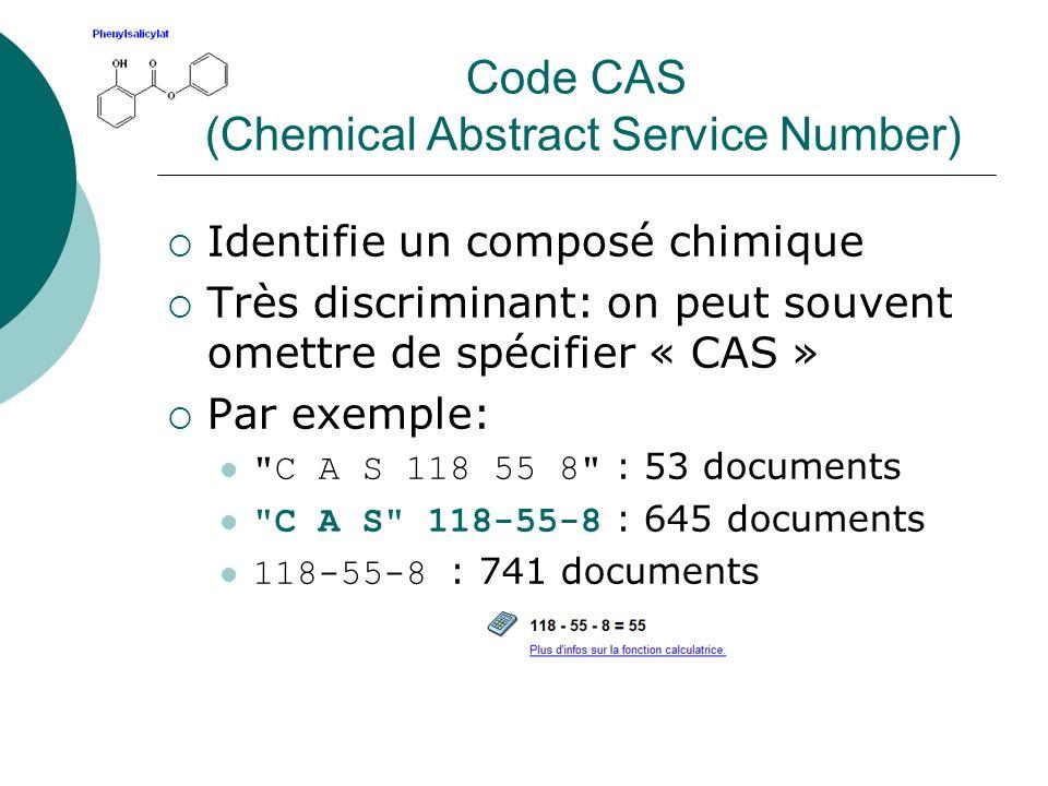 Code CAS (Chemical Abstract Service Number) Identifie un composé chimique Très discriminant: on peut souvent omettre de spécifier « CAS » Par exemple: