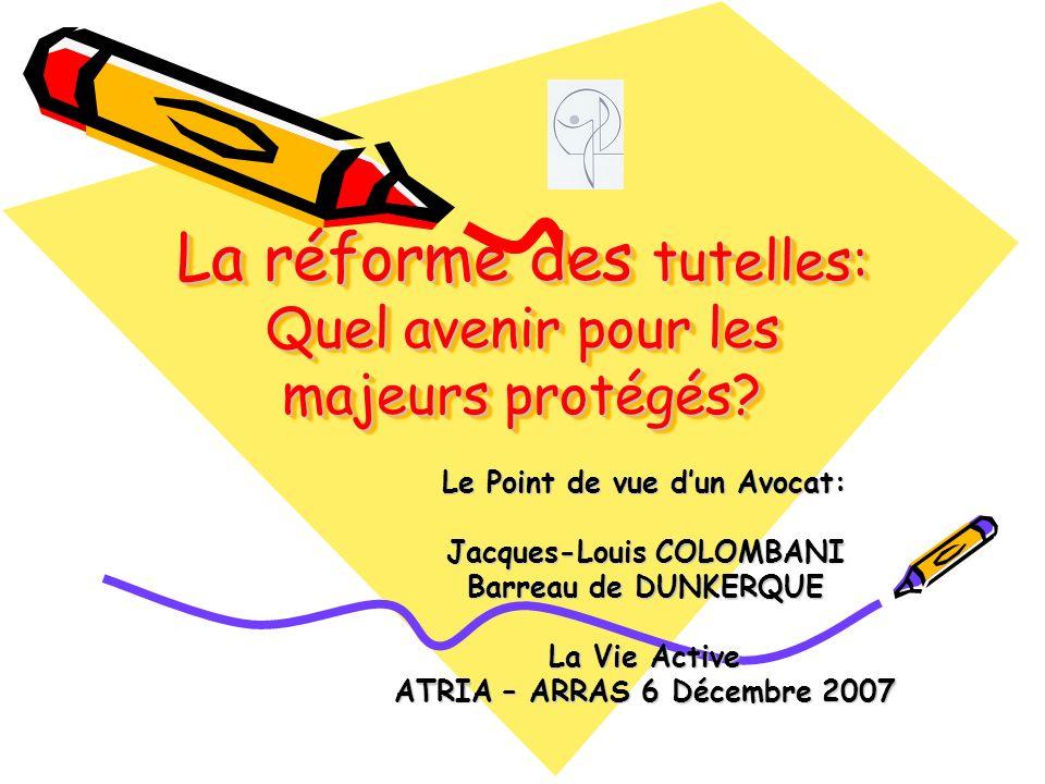La réforme des tutelles: Quel avenir pour les majeurs protégés? Le Point de vue dun Avocat: Jacques-Louis COLOMBANI Barreau de DUNKERQUE La Vie Active