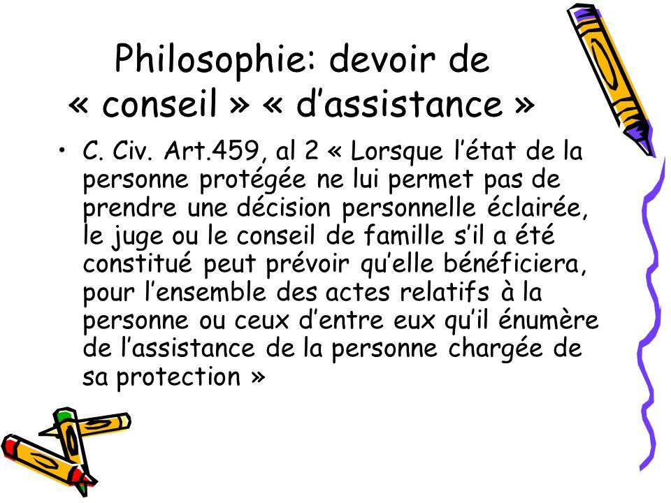 Philosophie: devoir de « conseil » « dassistance » C. Civ. Art.459, al 2 « Lorsque létat de la personne protégée ne lui permet pas de prendre une déci