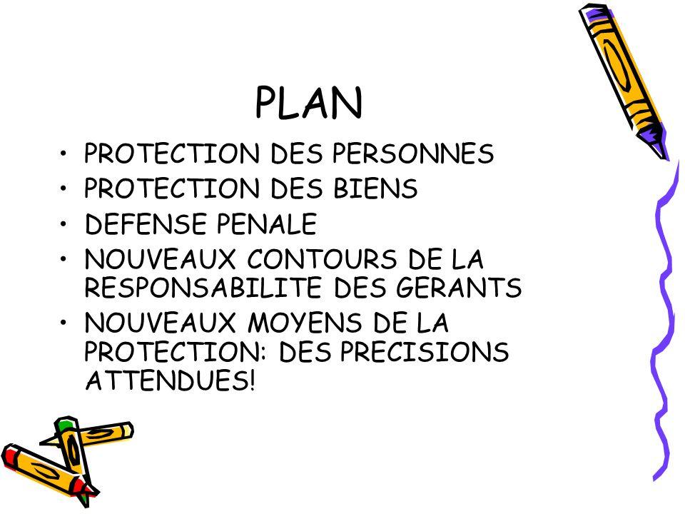PLAN PROTECTION DES PERSONNES PROTECTION DES BIENS DEFENSE PENALE NOUVEAUX CONTOURS DE LA RESPONSABILITE DES GERANTS NOUVEAUX MOYENS DE LA PROTECTION: