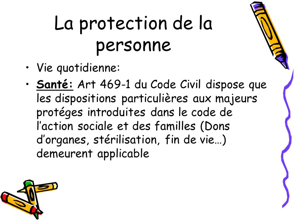 La protection de la personne Vie quotidienne: Santé: Art 469-1 du Code Civil dispose que les dispositions particulières aux majeurs protéges introduit