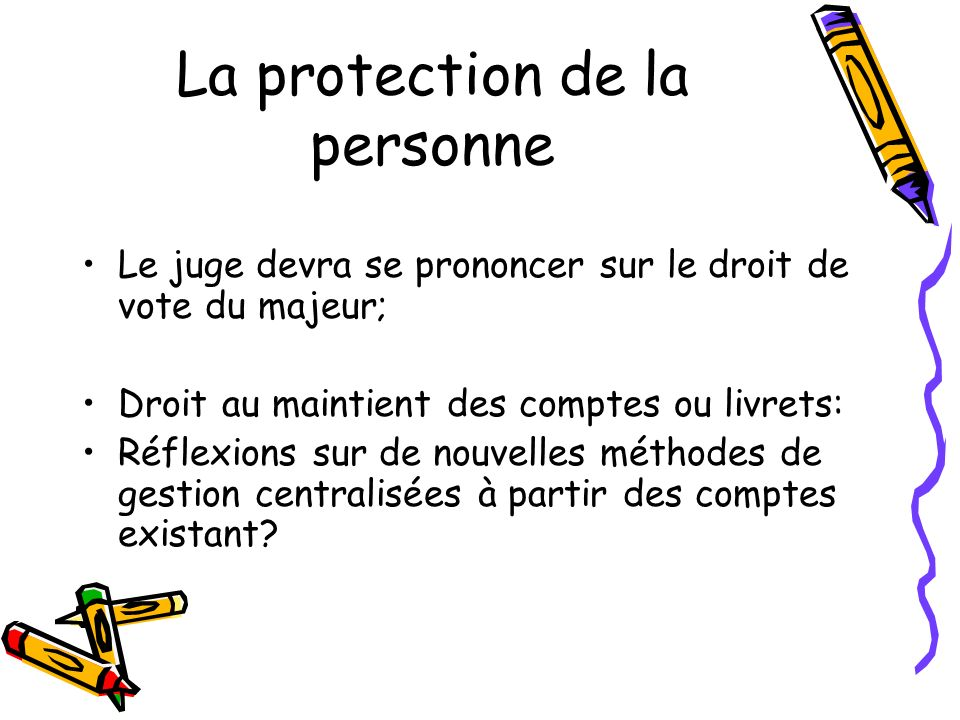 La protection de la personne Le juge devra se prononcer sur le droit de vote du majeur; Droit au maintient des comptes ou livrets: Réflexions sur de n