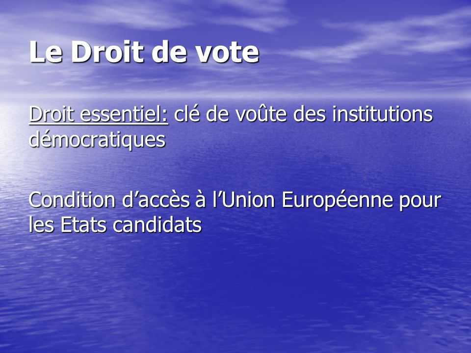 Le Droit de vote Droit essentiel: clé de voûte des institutions démocratiques Condition daccès à lUnion Européenne pour les Etats candidats