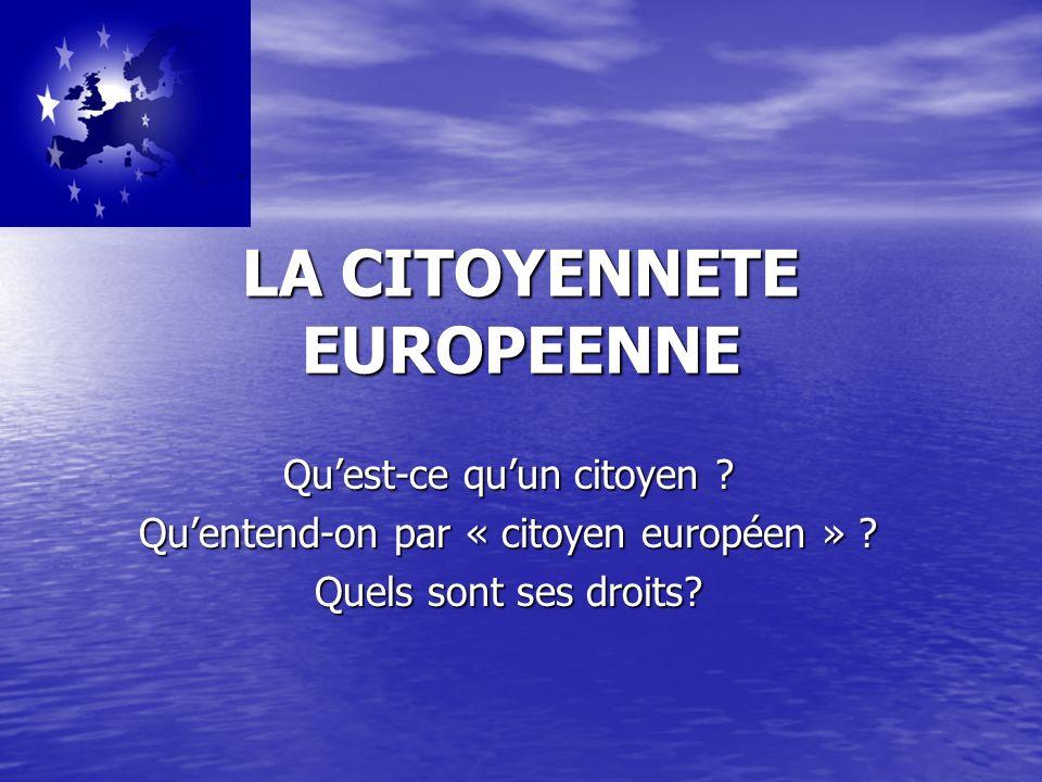 LA CITOYENNETE EUROPEENNE Quest-ce quun citoyen .Quentend-on par « citoyen européen » .