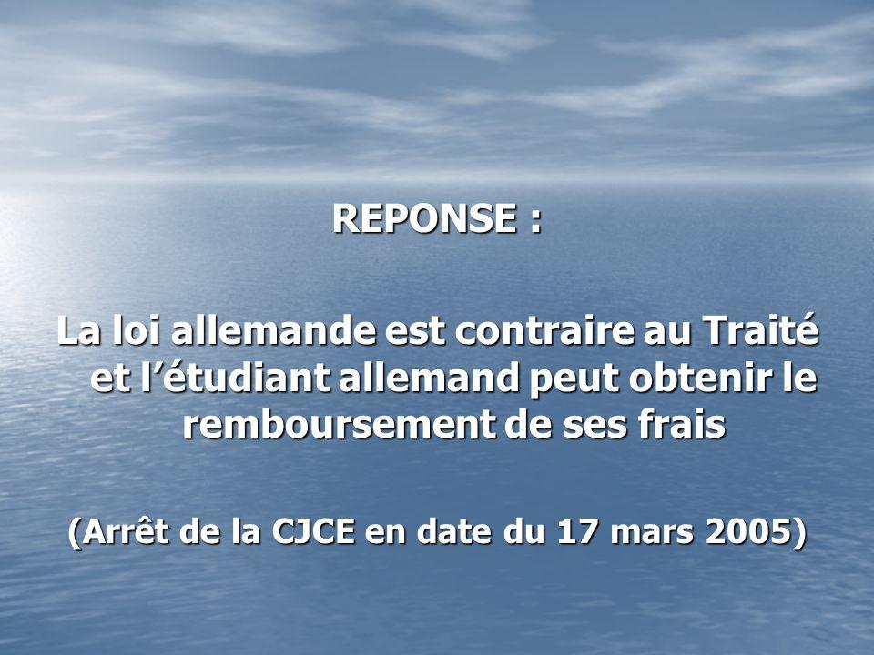 REPONSE : La loi allemande est contraire au Traité et létudiant allemand peut obtenir le remboursement de ses frais (Arrêt de la CJCE en date du 17 mars 2005)