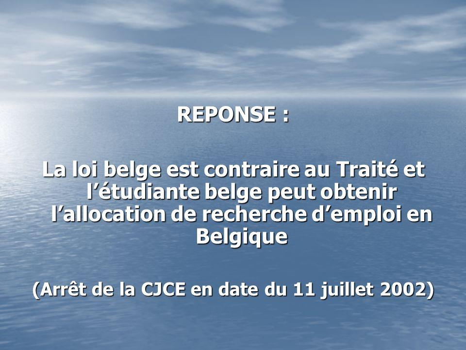 REPONSE : La loi belge est contraire au Traité et létudiante belge peut obtenir lallocation de recherche demploi en Belgique (Arrêt de la CJCE en date du 11 juillet 2002)