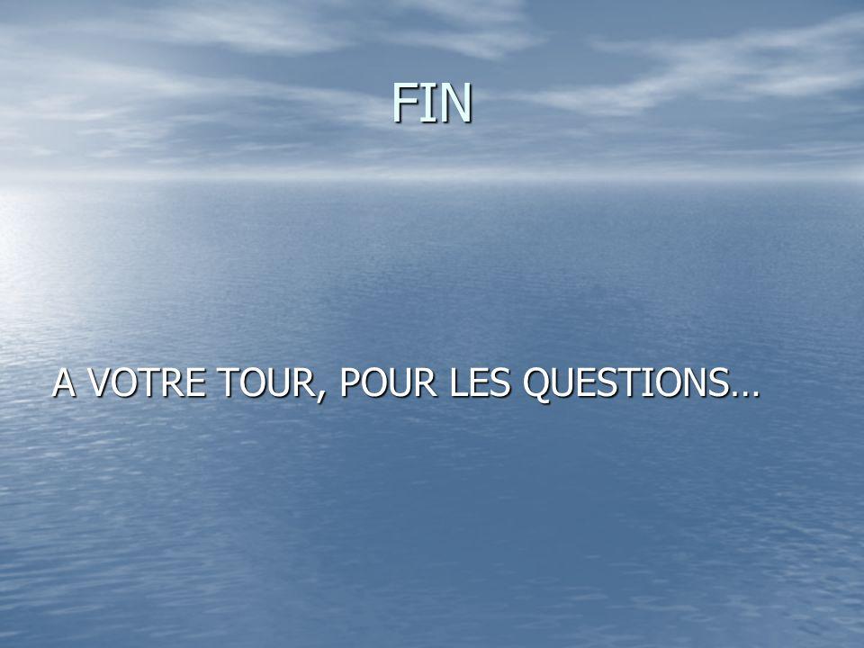 FIN A VOTRE TOUR, POUR LES QUESTIONS…